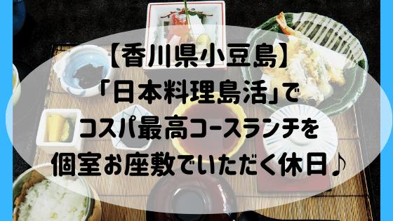 【香川県小豆島】「日本料理島活」でコスパ最高コースランチを個室お座敷でいただく休日♪