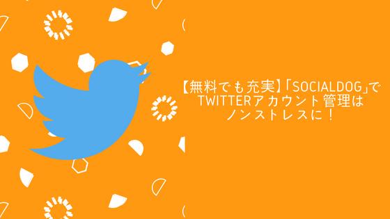 【無料でも充実】「SocialDog」でtwitterアカウント管理はノンストレスに!